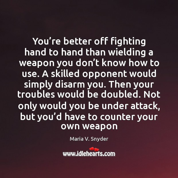 You're better off fighting hand to hand than wielding a weapon Maria V. Snyder Picture Quote