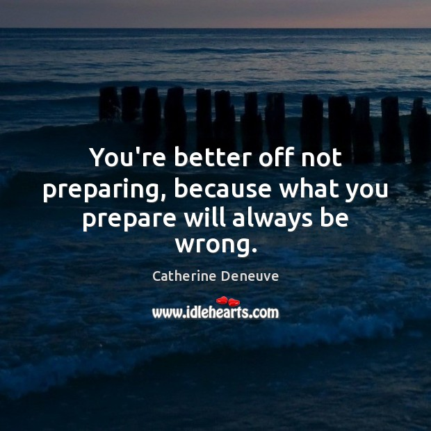 You're better off not preparing, because what you prepare will always be wrong. Catherine Deneuve Picture Quote