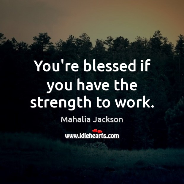 You're blessed if you have the strength to work. Mahalia Jackson Picture Quote