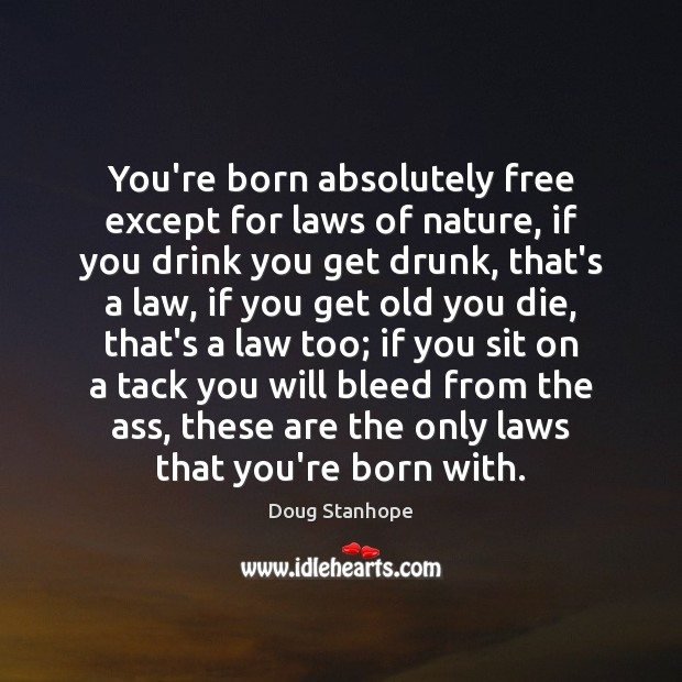 Image, You're born absolutely free except for laws of nature, if you drink