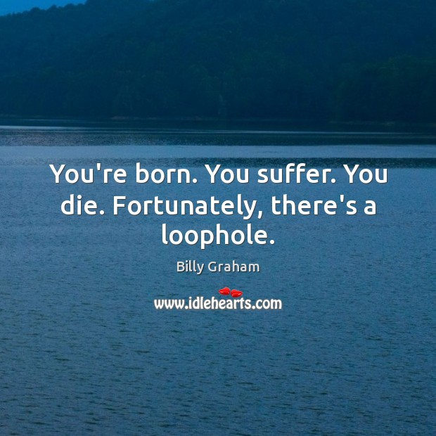 You're born. You suffer. You die. Fortunately, there's a loophole. Billy Graham Picture Quote