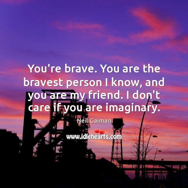 You're brave. You are the bravest person I know, and you are I Don't Care Quotes Image