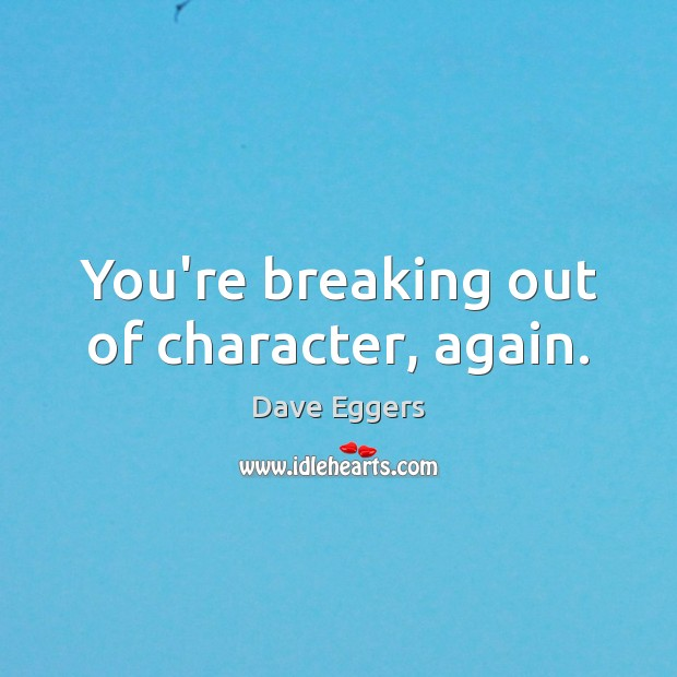 You're breaking out of character, again. Image