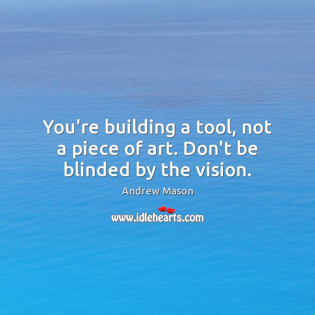 Image, You're building a tool, not a piece of art. Don't be blinded by the vision.
