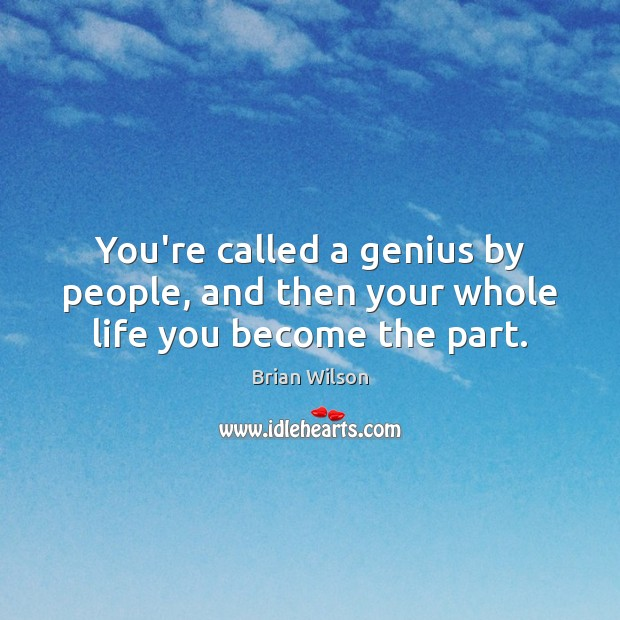 You're called a genius by people, and then your whole life you become the part. Image