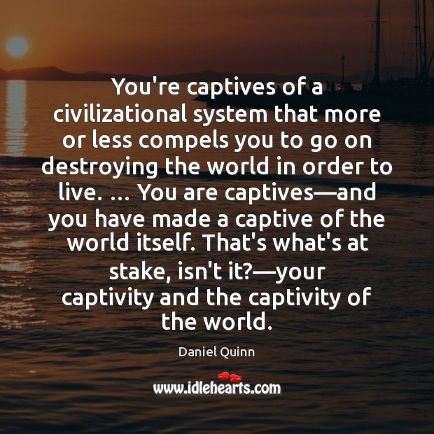 Daniel Quinn Picture Quote image saying: You're captives of a civilizational system that more or less compels you