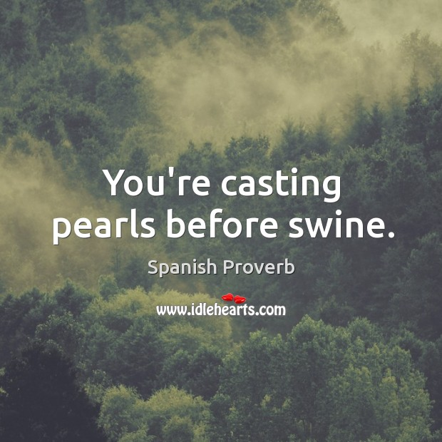 Image, You're casting pearls before swine.