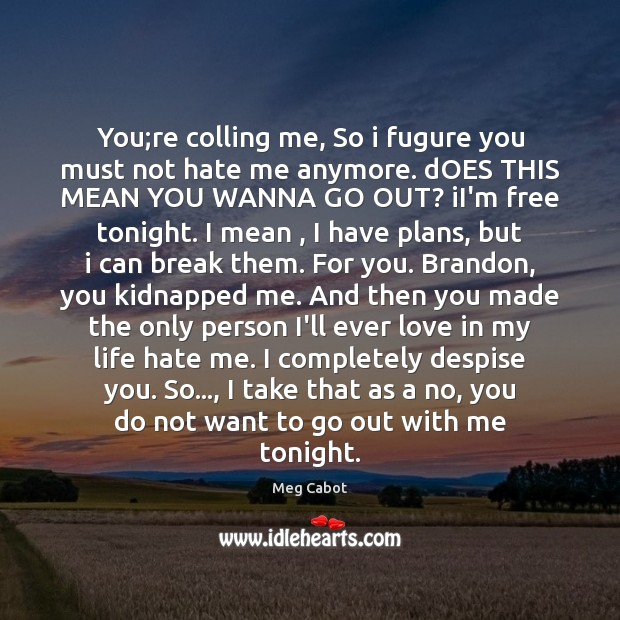 You;re colling me, So i fugure you must not hate me Meg Cabot Picture Quote