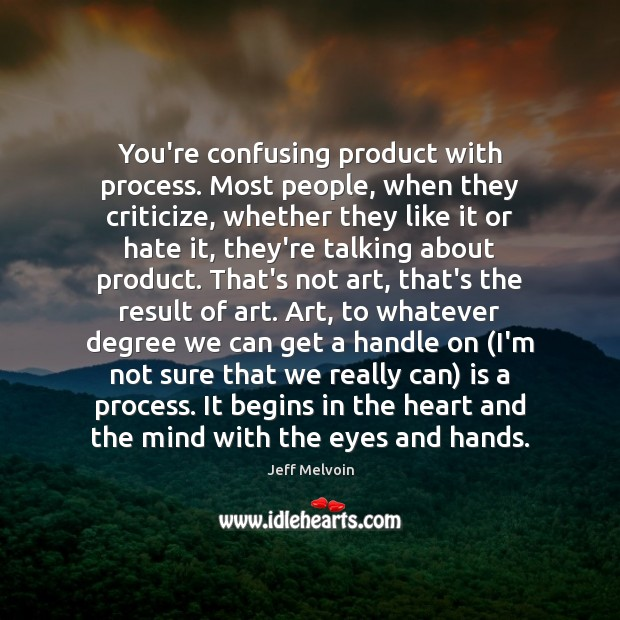 You're confusing product with process. Most people, when they criticize, whether they Image