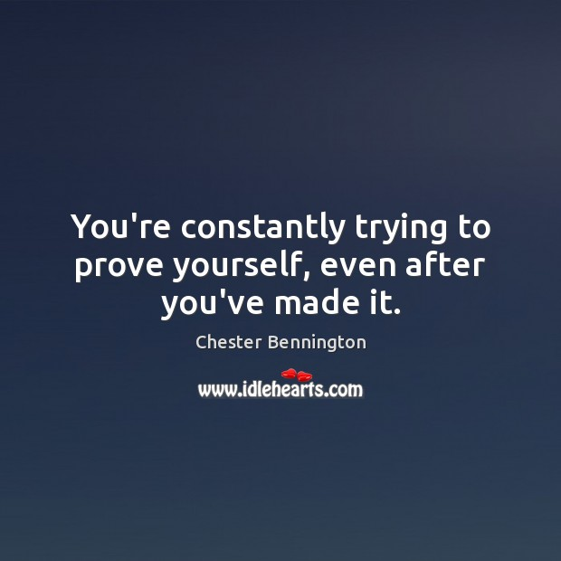 You're constantly trying to prove yourself, even after you've made it. Chester Bennington Picture Quote
