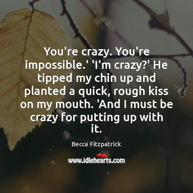 You're crazy. You're impossible.' 'I'm crazy?' He tipped my chin Image