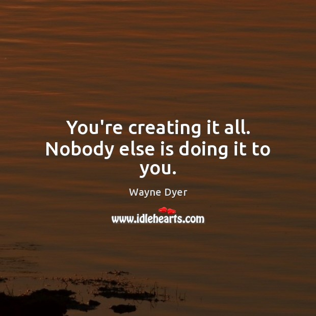 Image about You're creating it all. Nobody else is doing it to you.