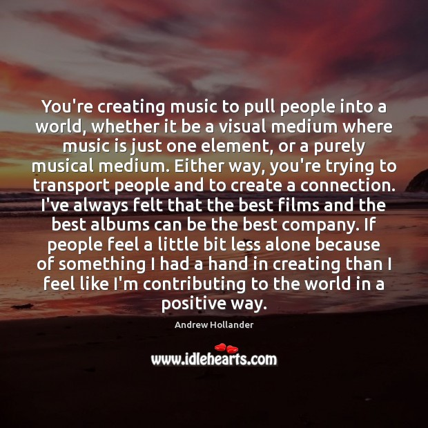 You're creating music to pull people into a world, whether it be Image