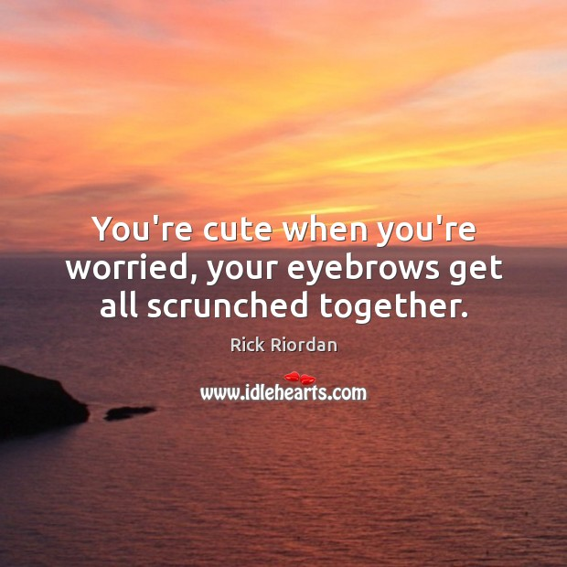Image, You're cute when you're worried, your eyebrows get all scrunched together.