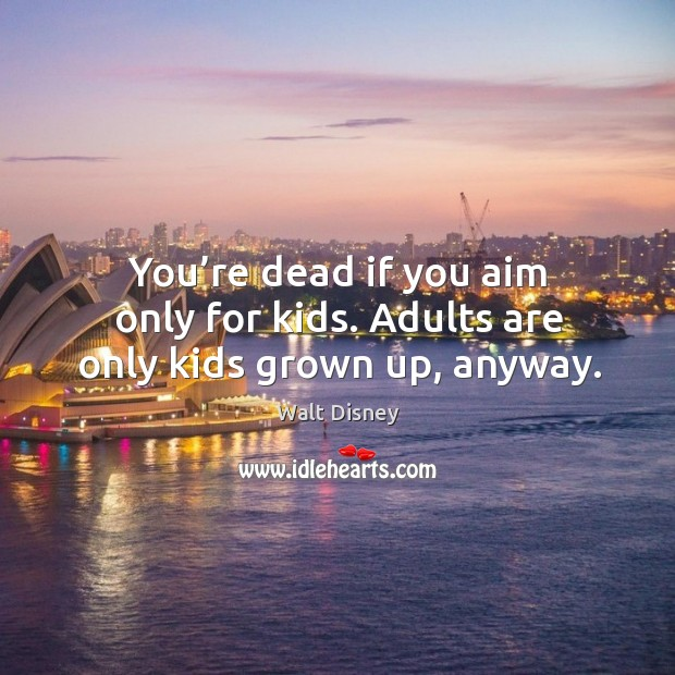 You're dead if you aim only for kids. Adults are only kids grown up, anyway. Image