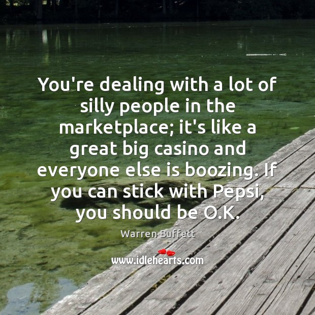 You're dealing with a lot of silly people in the marketplace; it's Warren Buffett Picture Quote