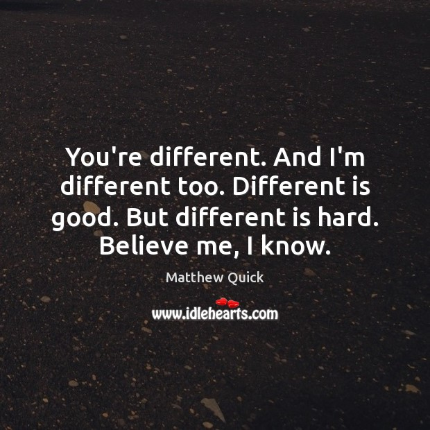 Image, You're different. And I'm different too. Different is good. But different is