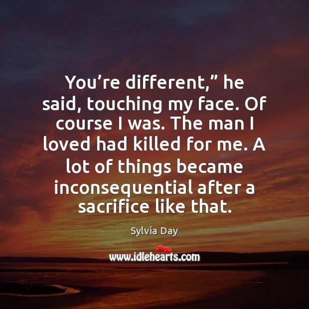 """You're different,"""" he said, touching my face. Of course I was. Sylvia Day Picture Quote"""