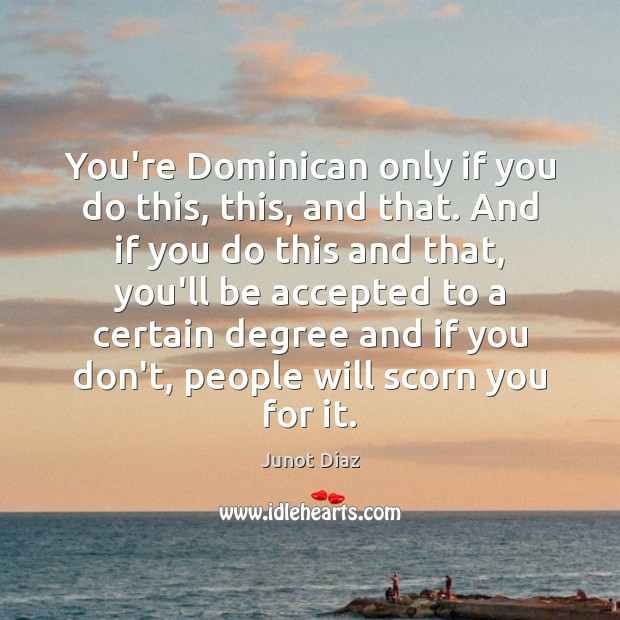 You're Dominican only if you do this, this, and that. And if Junot Diaz Picture Quote