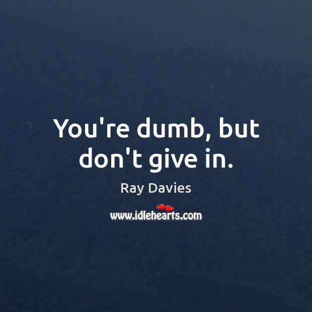 You're dumb, but don't give in. Ray Davies Picture Quote