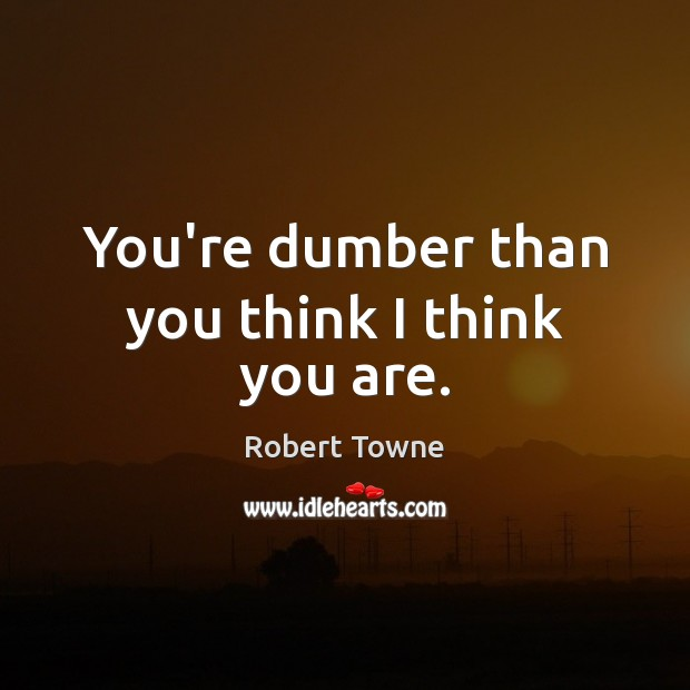 You're dumber than you think I think you are. Robert Towne Picture Quote