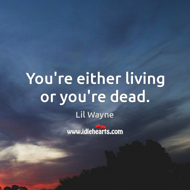 Image, You're either living or you're dead.