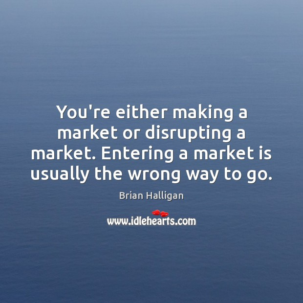 Image, You're either making a market or disrupting a market. Entering a market