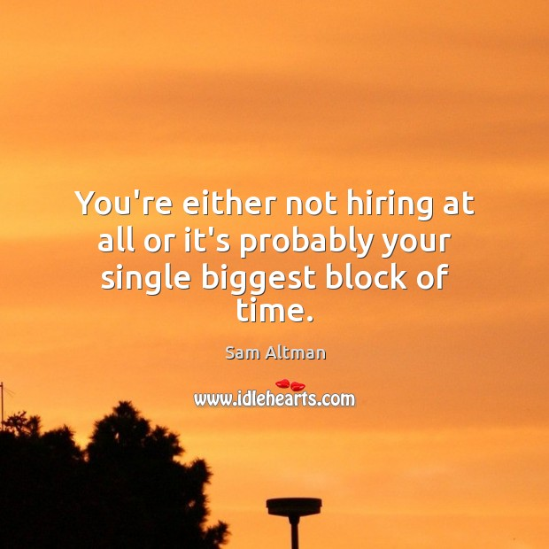 You're either not hiring at all or it's probably your single biggest block of time. Image