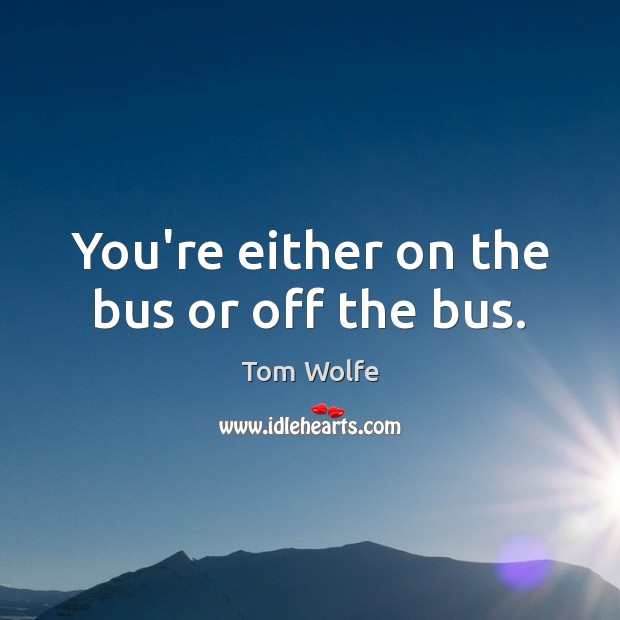 Image, You're either on the bus or off the bus.