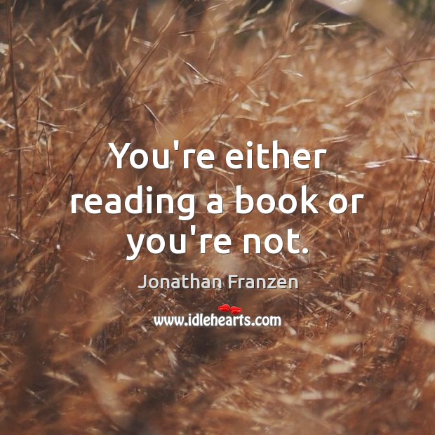 You're either reading a book or you're not. Image
