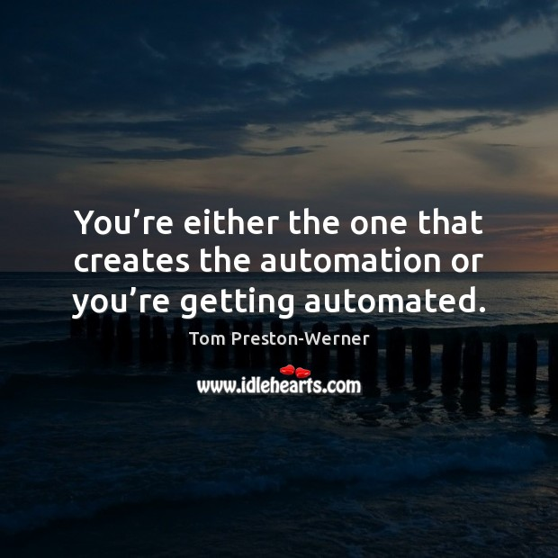 Image, You're either the one that creates the automation or you're getting automated.
