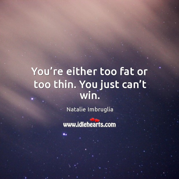You're either too fat or too thin. You just can't win. Natalie Imbruglia Picture Quote