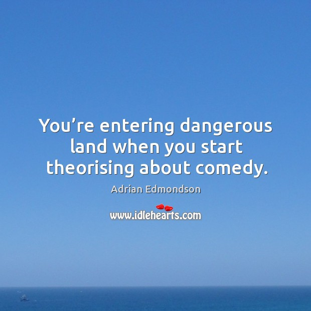 You're entering dangerous land when you start theorising about comedy. Image