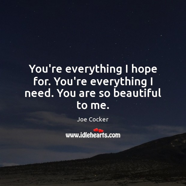 You're everything I hope for. You're everything I need. You are so beautiful to me. Joe Cocker Picture Quote