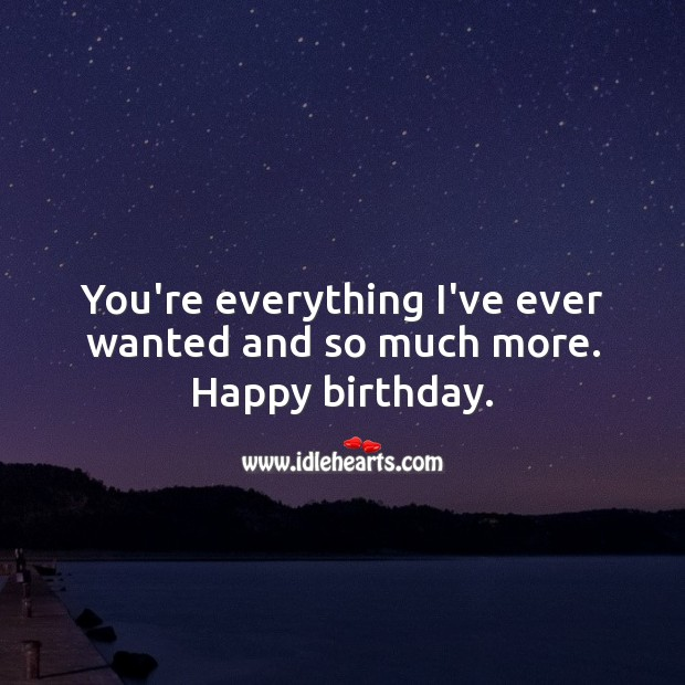 You're everything I've ever wanted and so much more. Happy birthday. Image
