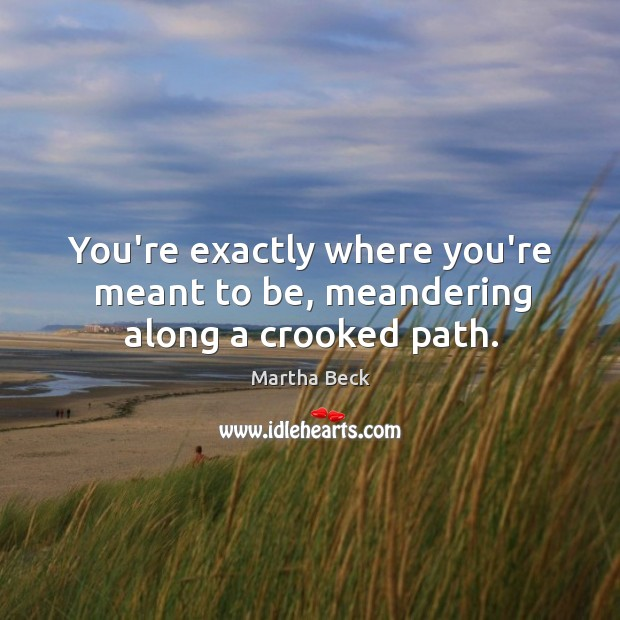 You're exactly where you're meant to be, meandering along a crooked path. Image