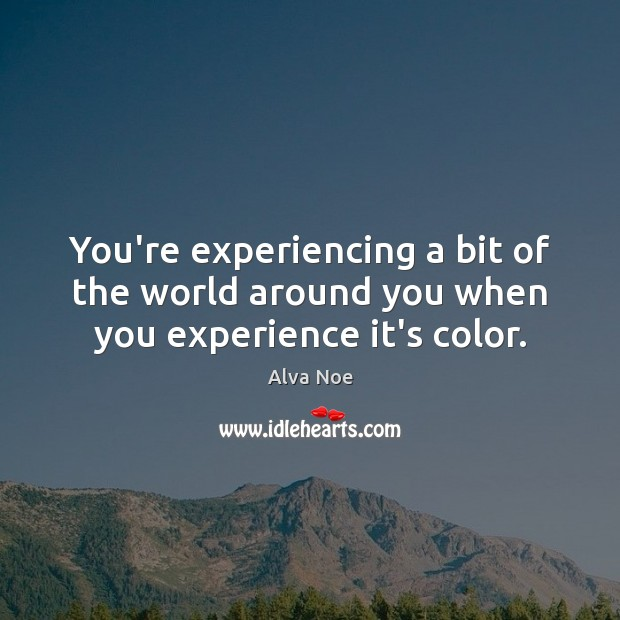 You're experiencing a bit of the world around you when you experience it's color. Alva Noe Picture Quote