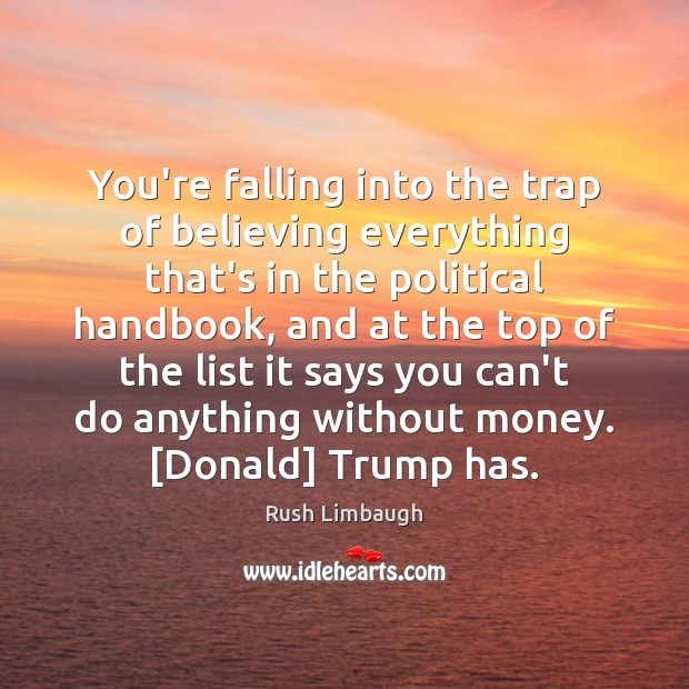 You're falling into the trap of believing everything that's in the political Rush Limbaugh Picture Quote
