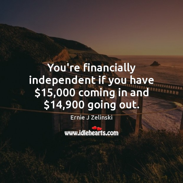 You're financially independent if you have $15,000 coming in and $14,900 going out. Ernie J Zelinski Picture Quote