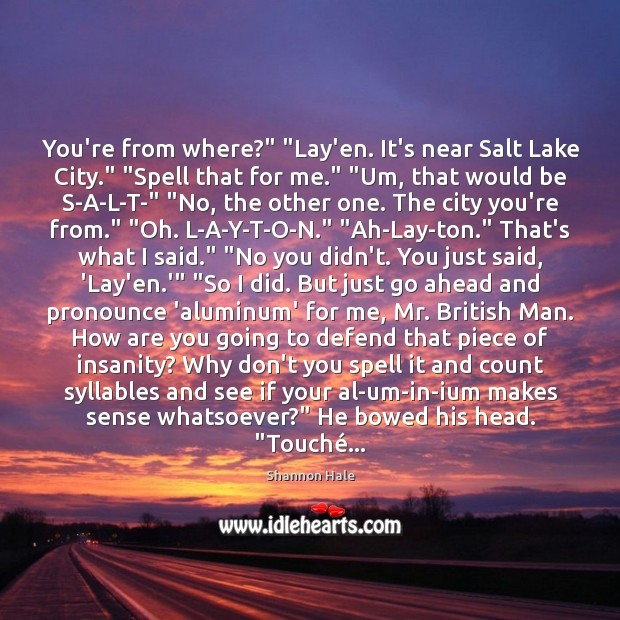 "Image, You're from where?"" ""Lay'en. It's near Salt Lake City."" ""Spell that for"