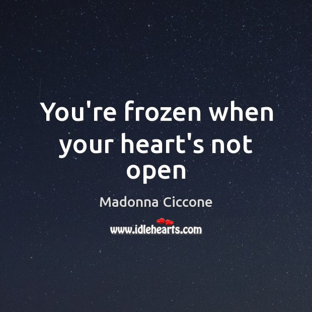 You're frozen when your heart's not open Madonna Ciccone Picture Quote