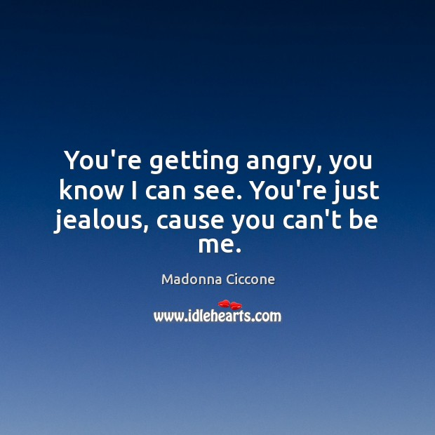 You're getting angry, you know I can see. You're just jealous, cause you can't be me. Image