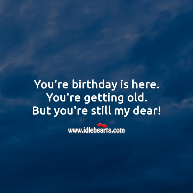 You're getting old. But you're still my dear! Birthday Quotes Image