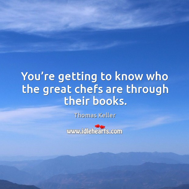 You're getting to know who the great chefs are through their books. Thomas Keller Picture Quote