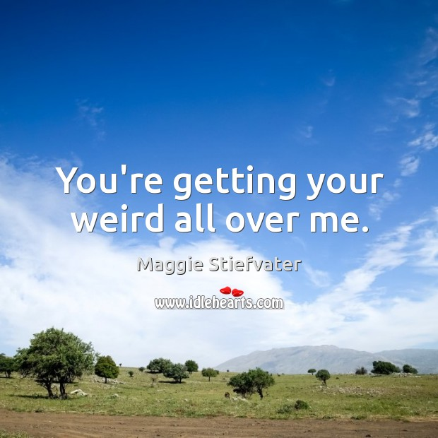 You're getting your weird all over me. Maggie Stiefvater Picture Quote