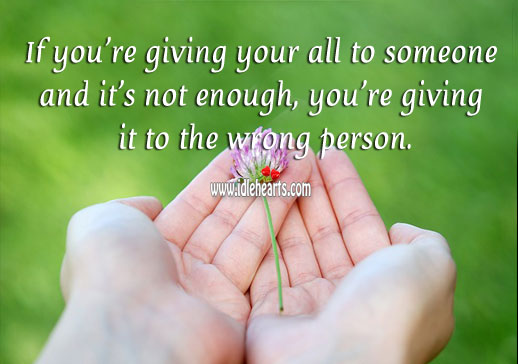 Image about If you're giving your all and it's not enough, you're giving it to the wrong person.