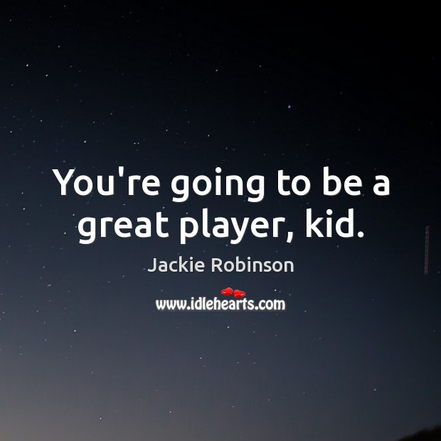 You're going to be a great player, kid. Image