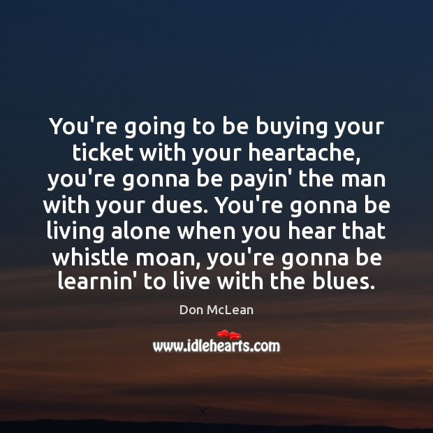 You're going to be buying your ticket with your heartache, you're gonna Don McLean Picture Quote