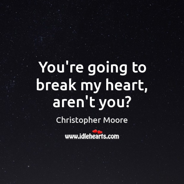 You're going to break my heart, aren't you? Christopher Moore Picture Quote
