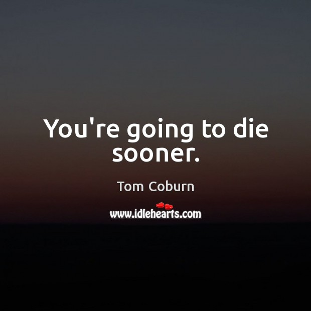 You're going to die sooner. Tom Coburn Picture Quote